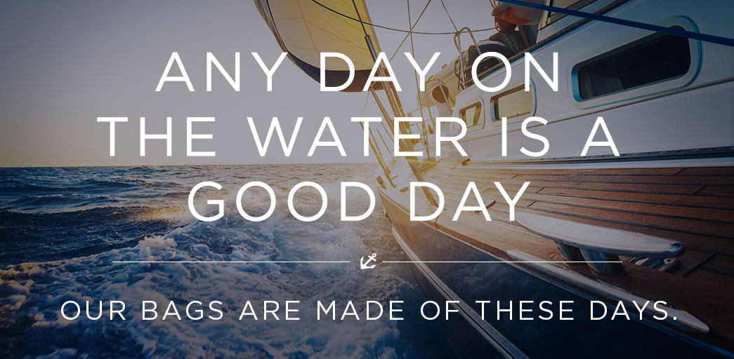 Any day on the water is a good day. Our bags are made of these days.