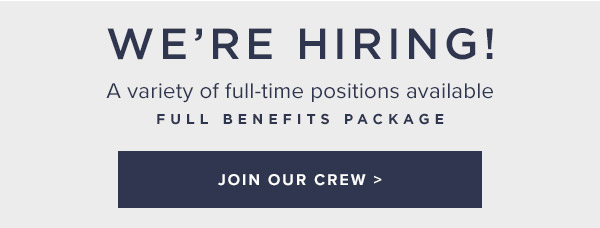 We are currently hiring a variety of full time positions - Join our crew!